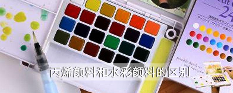 丙烯颜料和水彩颜料的区别