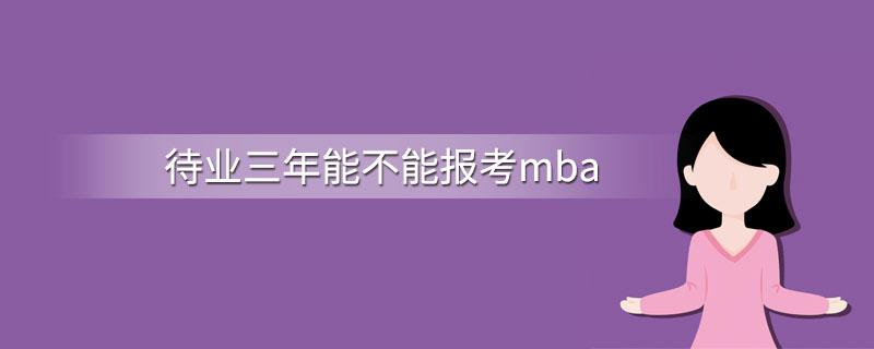待业三年能不能报考mba