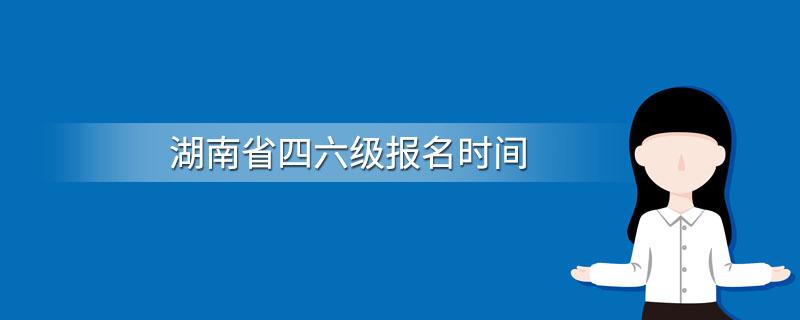 湖南省四六级报名时间