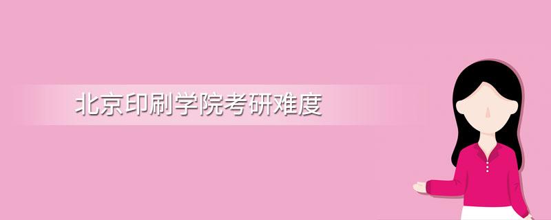 北京印刷学院考研难度