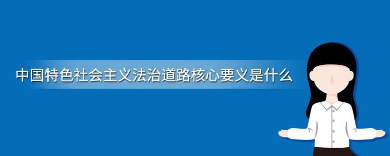 中国特色社会主义法治道路核心要义是什么