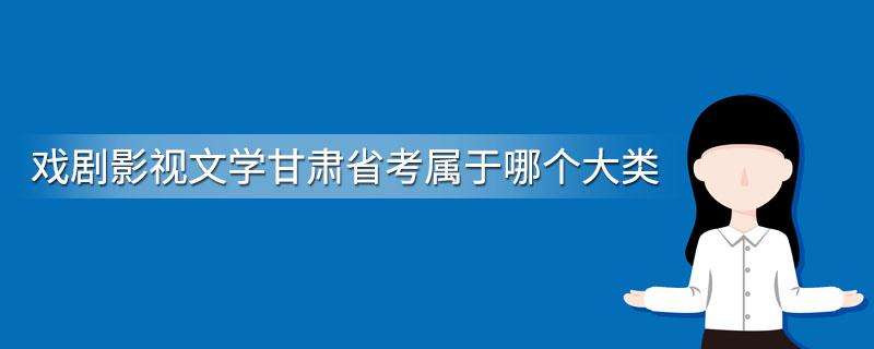 戏剧影视文学甘肃省考属于哪个大类