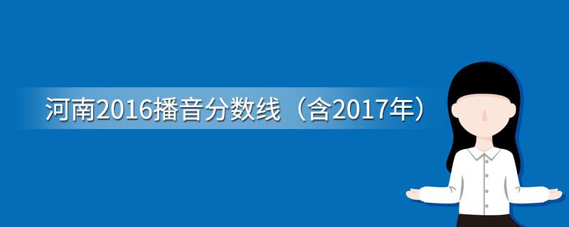 河南2016播音分数线(含2017年)