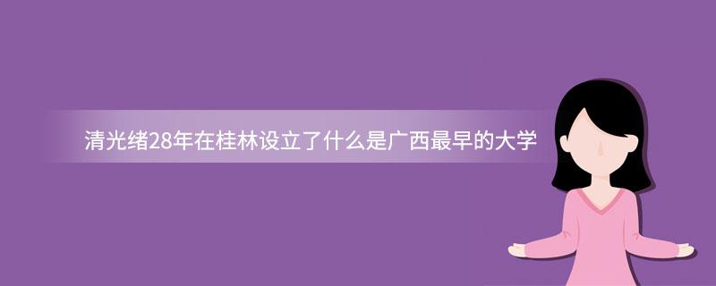 清光绪28年在桂林设立了什么是广西最早的大学