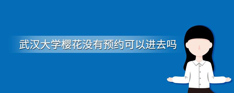 武汉大学樱花没有预约可以进去吗