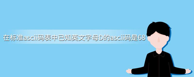 在标准ascii码表中已知英文字母D的ascii码是68