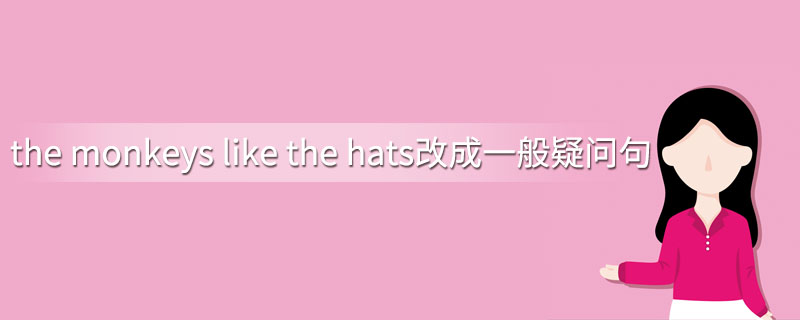 the monkeys like the hats改成一般疑问句