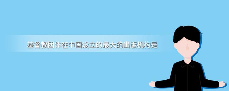 基督教团体在中国设立的最大的出版机构是