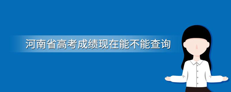 河南省高考成绩现在能不能查询