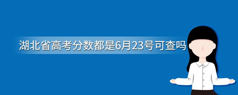 湖北省高考分数都是6月23号可查吗