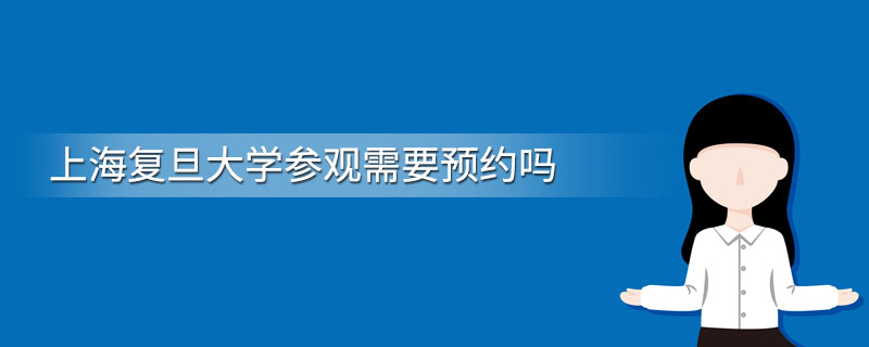 上海复旦大学参观需要预约吗