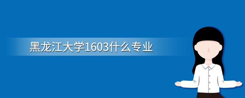 黑龙江大学1603什么专业