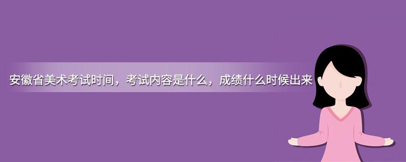 安徽省美术考试时间,考试内容是什么,成绩什么时候出来