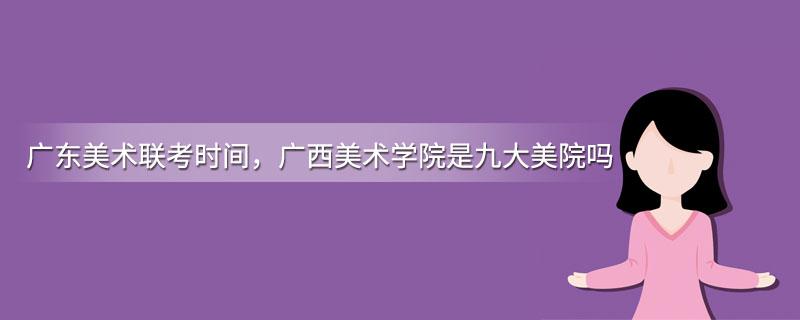 广东美术联考时间,广西美术学院是九大美院吗