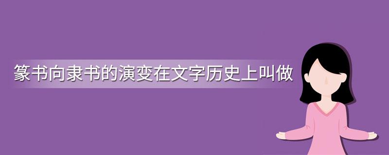 篆书向隶书的演变在文字历史上叫做